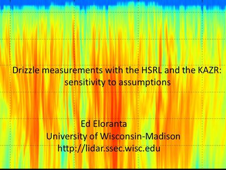 Drizzle measurements with the HSRL and the KAZR: sensitivity to assumptions Ed Eloranta University of Wisconsin-Madison
