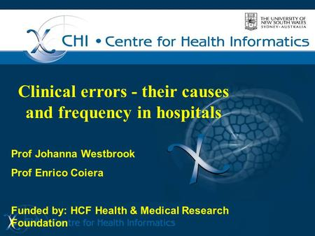 Clinical errors - their causes and frequency in hospitals Prof Johanna Westbrook Prof Enrico Coiera Funded by: HCF Health & Medical Research Foundation.