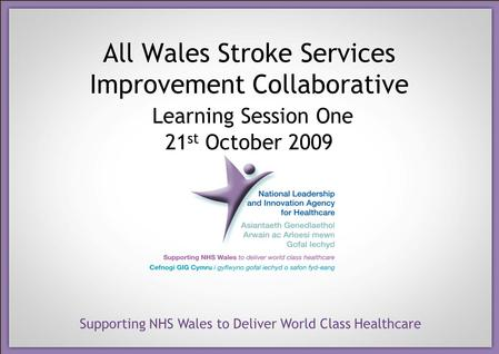 Supporting NHS Wales to Deliver World Class Healthcare All Wales Stroke Services Improvement Collaborative Learning Session One 21 st October 2009.