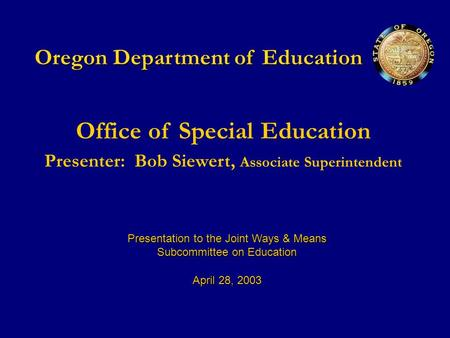 Oregon Department of Education Office of Special Education Presenter:Bob Siewert, Associate Superintendent Presentation to the Joint Ways & Means Subcommittee.