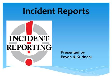 Incident Reports Presented by Pavan & Kurinchi.  Introduction  What is Incident?  Types of Incidents  Types of Incident Reports  Should include 