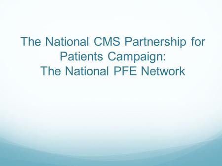The National CMS Partnership for Patients Campaign: The National PFE Network.