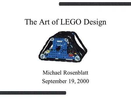 The Art of LEGO Design Michael Rosenblatt September 19, 2000.