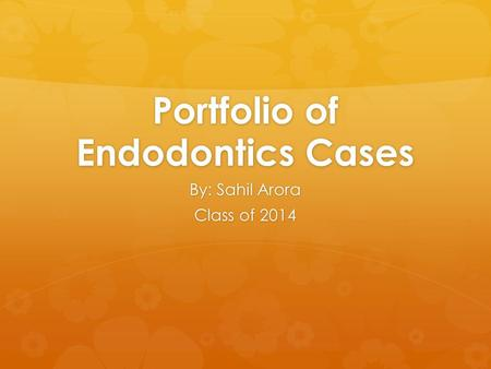 Portfolio of Endodontics Cases By: Sahil Arora Class of 2014.