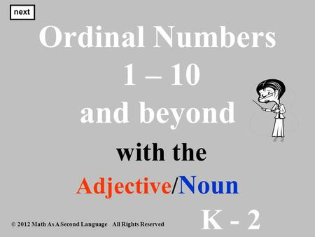 K - 2 © 2012 Math As A Second Language All Rights Reserved Ordinal Numbers 1 – 10 and beyond with the Adjective/ Noun next.