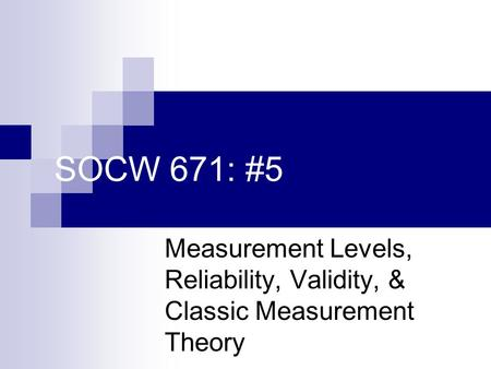 SOCW 671: #5 Measurement Levels, Reliability, Validity, & Classic Measurement Theory.
