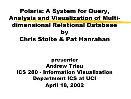 Polaris: A System for Query, Analysis and Visualization of Multi- dimensional Relational Database by Chris Stolte & Pat Hanrahan presenter Andrew Trieu.