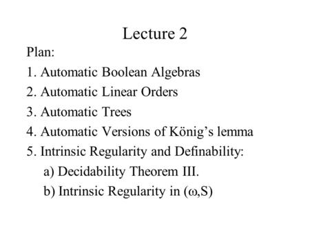 Lecture 2 Plan: 1. Automatic Boolean Algebras 2. Automatic Linear Orders 3. Automatic Trees 4. Automatic Versions of König's lemma 5. Intrinsic Regularity.