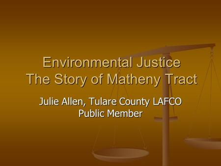 Environmental Justice The Story of Matheny Tract Julie Allen, Tulare County LAFCO Public Member.