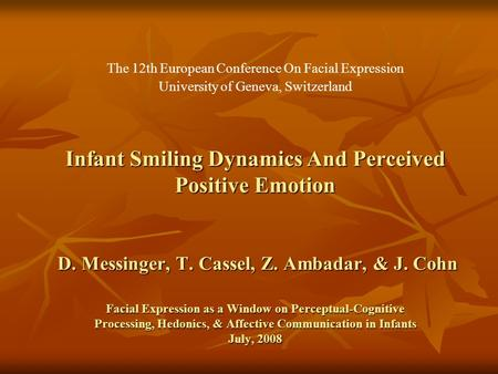 Infant Smiling Dynamics And Perceived Positive Emotion D. Messinger, T. Cassel, Z. Ambadar, & J. Cohn Facial Expression as a Window on Perceptual-Cognitive.
