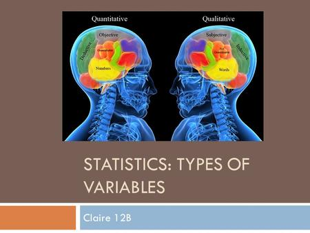 STATISTICS: TYPES OF VARIABLES Claire 12B. Qualitative Variables  A qualitative variable is a categorical variable that represents different groups and.