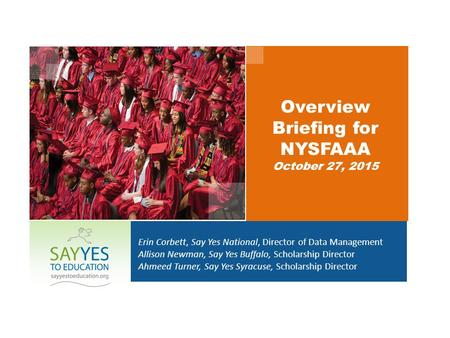 Overview Briefing for NYSFAAA October 27, 2015 Erin Corbett, Say Yes National, Director of Data Management Allison Newman, Say Yes Buffalo, Scholarship.
