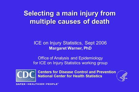 Centers for Disease Control and Prevention National Center for Health Statistics ICE on Injury Statistics, Sept 2006 Margaret Warner, PhD Office of Analysis.