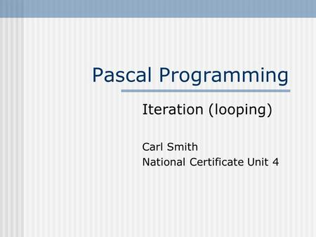Pascal Programming Iteration (looping) Carl Smith National Certificate Unit 4.