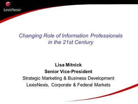 Changing Role of Information Professionals in the 21st Century Lisa Mitnick Senior Vice-President Strategic Marketing & Business Development LexisNexis,