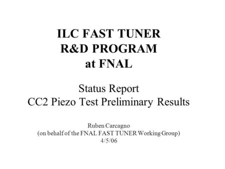 ILC FAST TUNER R&D PROGRAM at FNAL Status Report CC2 Piezo Test Preliminary Results Ruben Carcagno (on behalf of the FNAL FAST TUNER Working Group) 4/5/06.