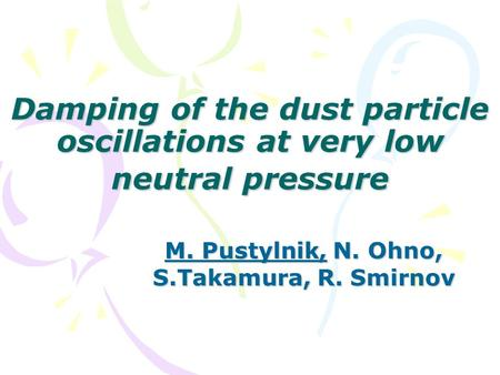 Damping of the dust particle oscillations at very low neutral pressure M. Pustylnik, N. Ohno, S.Takamura, R. Smirnov.