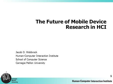 1 The Future of Mobile Device Research in HCI Jacob O. Wobbrock Human-Computer Interaction Institute School of Computer Science Carnegie Mellon University.