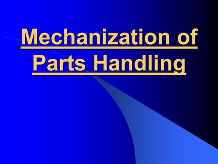 Mechanization of Parts Handling. Parts Feeding Fabricated parts must be transported, selected, oriented properly, and positioned for assembly.