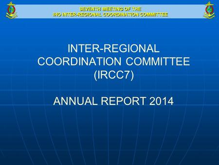 SEVENTH MEETING OF THE IHO INTER-REGIONAL COORDINATION COMMITTEE INTER-REGIONAL COORDINATION COMMITTEE (IRCC7) ANNUAL REPORT 2014.