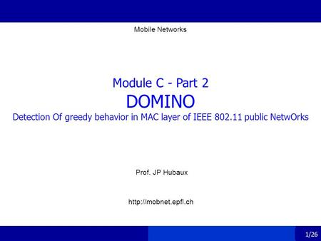 1/26 Module C - Part 2 DOMINO Detection Of greedy behavior in MAC layer of IEEE 802.11 public NetwOrks Prof. JP Hubaux Mobile Networks