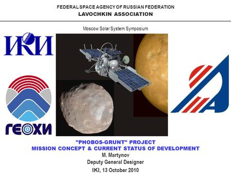 FEDERAL SPACE AGENCY OF RUSSIAN FEDERATION LAVOCHKIN ASSOCIATION PHOBOS-GRUNT PROJECT MISSION CONCEPT & CURRENT STATUS OF DEVELOPMENT IKI, 13 October.