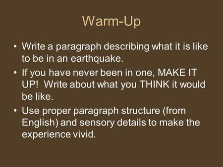 Warm-Up Write a paragraph describing what it is like to be in an earthquake. If you have never been in one, MAKE IT UP! Write about what you THINK it would.
