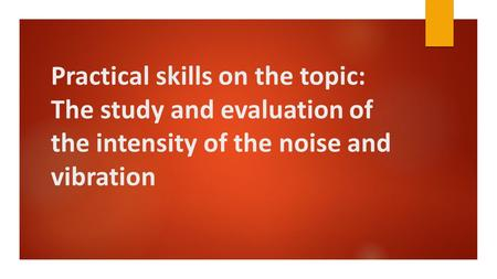 Practical skills on the topic: The study and evaluation of the intensity of the noise and vibration.