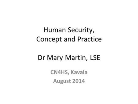 Human Security, Concept and Practice Dr Mary Martin, LSE CN4HS, Kavala August 2014.