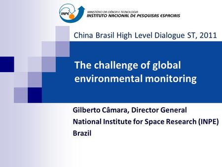 The challenge of global environmental monitoring Gilberto Câmara, Director General National Institute for Space Research (INPE) Brazil China Brasil High.