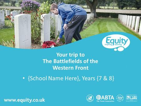 Www.equity.co.uk Your trip to The Battlefields of the Western Front {School Name Here}, Years {7 & 8}