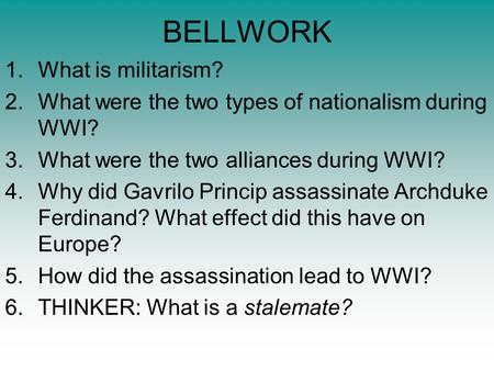 BELLWORK 1.What is militarism? 2.What were the two types of nationalism during WWI? 3.What were the two alliances during WWI? 4.Why did Gavrilo Princip.