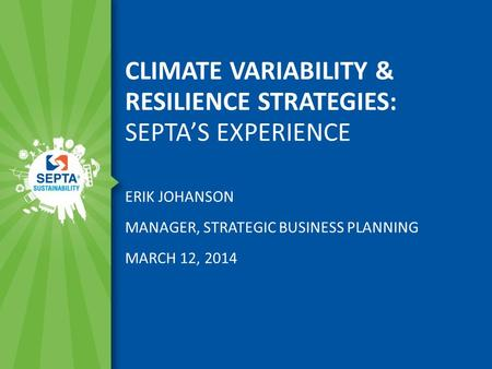 CLIMATE VARIABILITY & RESILIENCE STRATEGIES: SEPTA'S EXPERIENCE ERIK JOHANSON MANAGER, STRATEGIC BUSINESS PLANNING MARCH 12, 2014.