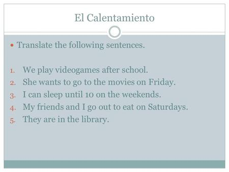 El Calentamiento Translate the following sentences. 1. We play videogames after school. 2. She wants to go to the movies on Friday. 3. I can sleep until.