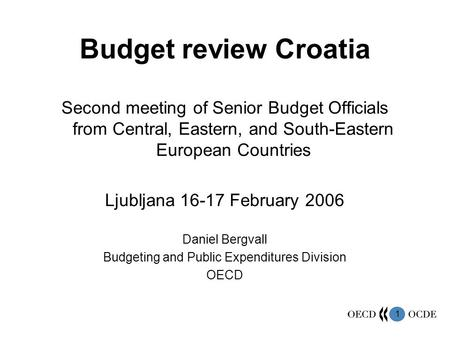 1 Budget review Croatia Second meeting of Senior Budget Officials from Central, Eastern, and South-Eastern European Countries Ljubljana 16-17 February.