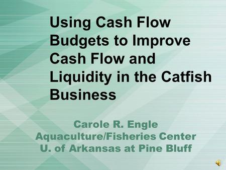 Using Cash Flow Budgets to Improve Cash Flow and Liquidity in the Catfish Business Carole R. Engle Aquaculture/Fisheries Center U. of Arkansas at Pine.