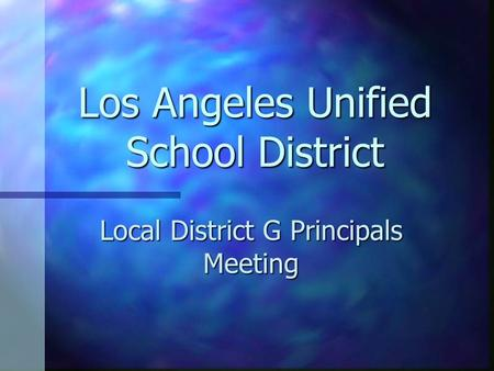 Los Angeles Unified School District Local District G Principals Meeting.