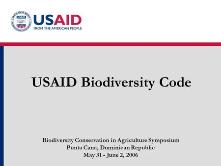 USAID Biodiversity Code Biodiversity Conservation in Agriculture Symposium Punta Cana, Dominican Republic May 31 - June 2, 2006.