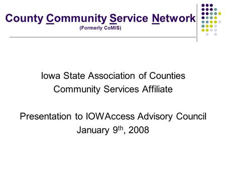 County Community Service Network (Formerly CoMIS) Iowa State Association of Counties Community Services Affiliate Presentation to IOWAccess Advisory Council.