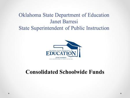 Oklahoma State Department of Education Janet Barresi State Superintendent of Public Instruction Consolidated Schoolwide Funds.