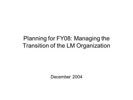 Planning for FY08: Managing the Transition of the LM Organization December 2004.