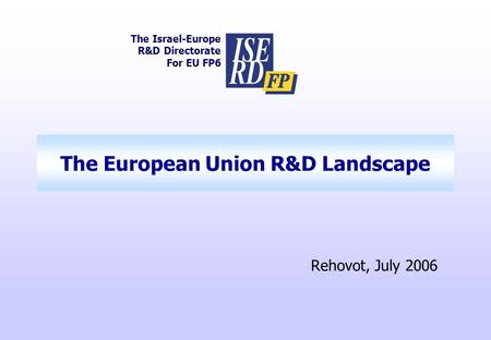 The European Union R&D Landscape The Israel-Europe R&D Directorate For EU FP6 Rehovot, July 2006.