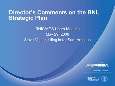 Director's Comments on the BNL Strategic Plan RHIC/AGS Users Meeting May 29, 2008 Steve Vigdor, filling in for Sam Aronson.