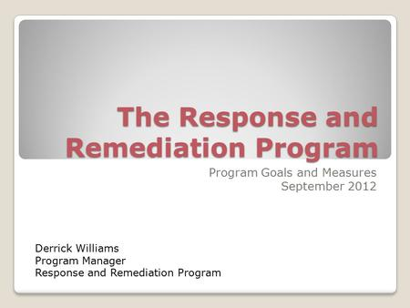 The Response and Remediation Program Program Goals and Measures September 2012 Derrick Williams Program Manager Response and Remediation Program.