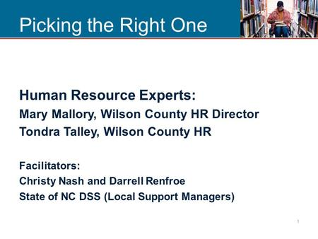 Picking the Right One Human Resource Experts: Mary Mallory, Wilson County HR Director Tondra Talley, Wilson County HR Facilitators: Christy Nash and Darrell.