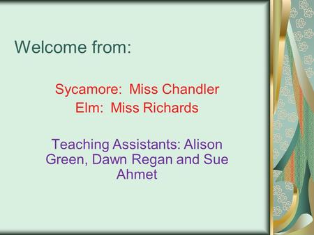 Welcome from: Sycamore: Miss Chandler Elm: Miss Richards Teaching Assistants: Alison Green, Dawn Regan and Sue Ahmet.