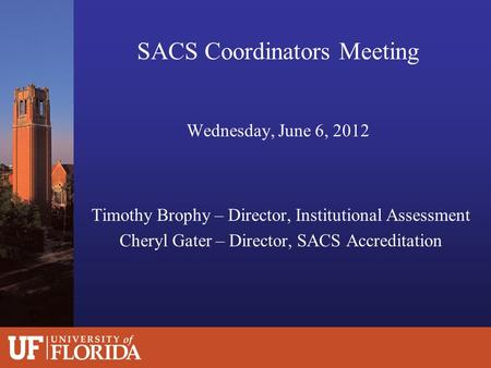 SACS Coordinators Meeting Wednesday, June 6, 2012 Timothy Brophy – Director, Institutional Assessment Cheryl Gater – Director, SACS Accreditation.
