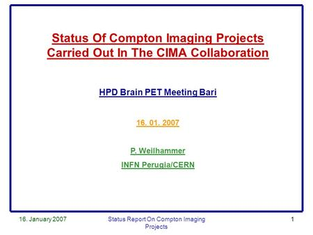 16. January 2007Status Report On Compton Imaging Projects 1 Status Of Compton Imaging Projects Carried Out In The CIMA Collaboration HPD Brain PET Meeting.