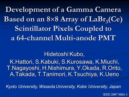Development of a Gamma Camera Based on an 8  8 Array of LaBr 3 (Ce) Scintillator Pixels Coupled to a 64-channel Multi-anode PMT Hidetoshi Kubo, K.Hattori,