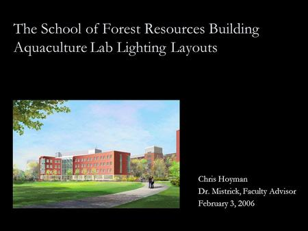 The School of Forest Resources Building Aquaculture Lab Lighting Layouts Chris Hoyman Dr. Mistrick, Faculty Advisor February 3, 2006.